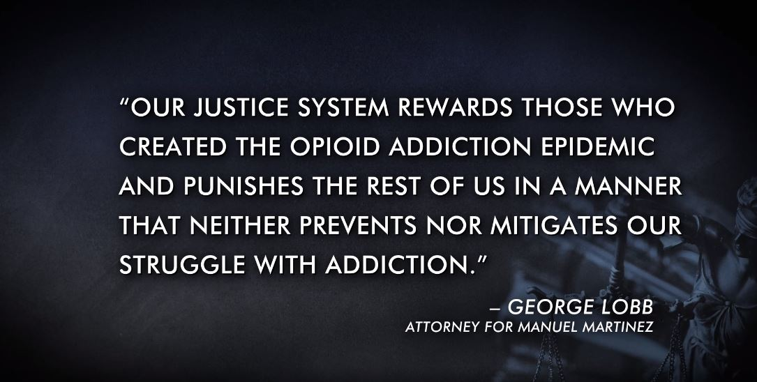 A graphic with a statement from Manuel Martinez' attorney, George Lobb, which reads 'Our justice system rewards those who created the opioid addictio epidemic and punishes the rest of us in a manner that neither prevents nor mitigates our struggle with addiction'