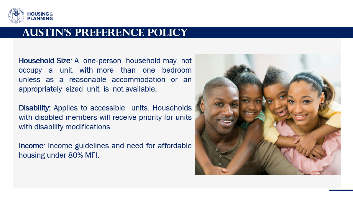The City of Austin says this is the preliminary criteria for families and individuals to qualify for the Preference Policy: Household size: A one-person household may not occupy a unit with more than one bedroom unless as a reasonable accommodation or an appropriately sized unit is not available, Disability: Applies to accessible units. Households with disabled members will receive priority for units with disability modifications. Income: Income guidelines and need for affordable housing under 80% MFI (City of Austin Photo)